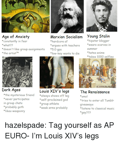 giveaways: Age of Arxity  constantly in fear  *what??  Marxian Socialism Young Stalin  *hardcore af  *arques with teachers ears scarves in  *hipster blogger  *doesn't like group assignments *5.0 gpoa  *the artistM  summer  *hates anime  *takes 1000 selfies  *low-key wants to die  Dark Ages  Louis XIV's legs  The Renaissance  smol  *tries to enter all Tumblr  giveaways  listens to classical music  gay???  *the mysterious friend always shows off leg  never participates  in group chats  *self-proclaimed good  group athlete  *weak arms probably  *probably goth  *likes weaponry hazelspade:  Tag yourself as AP EURO- I'm Louis XIV's legs