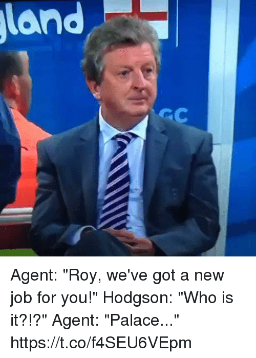 "Jobbed: Agent: ""Roy, we've got a new job for you!""  Hodgson: ""Who is it?!?""  Agent: ""Palace..."" https://t.co/f4SEU6VEpm"