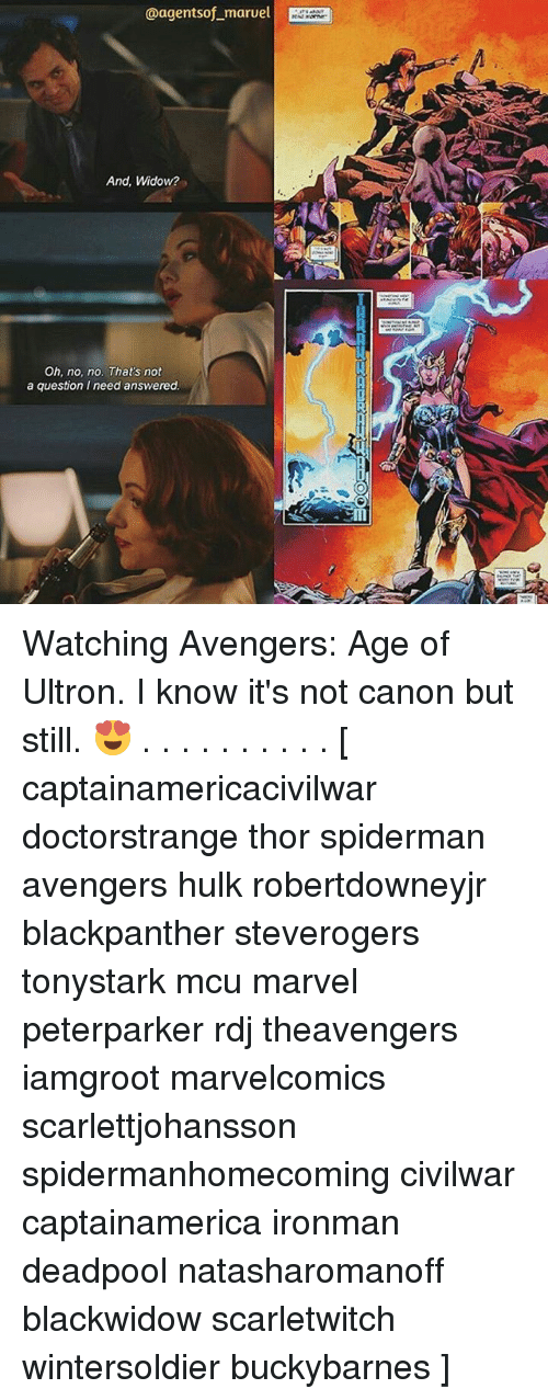 Avengers Age of Ultron, Memes, and Deadpool: @agentsof maruel  And, Widow?  Oh, no, no. That's not  a question I need answered Watching Avengers: Age of Ultron. I know it's not canon but still. 😍 . . . . . . . . . . [ captainamericacivilwar doctorstrange thor spiderman avengers hulk robertdowneyjr blackpanther steverogers tonystark mcu marvel peterparker rdj theavengers iamgroot marvelcomics scarlettjohansson spidermanhomecoming civilwar captainamerica ironman deadpool natasharomanoff blackwidow scarletwitch wintersoldier buckybarnes ]
