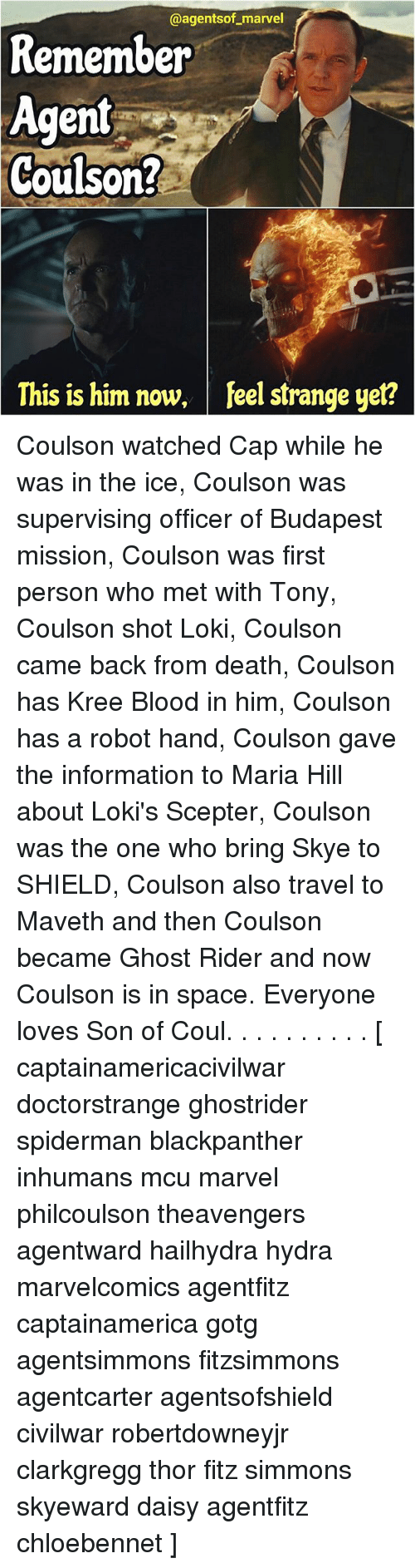 Ghost Rider , Memes, and Death: @agentsof marvel  Remember  Agent  Coulson?  This is him now, feel strange yet? Coulson watched Cap while he was in the ice, Coulson was supervising officer of Budapest mission, Coulson was first person who met with Tony, Coulson shot Loki, Coulson came back from death, Coulson has Kree Blood in him, Coulson has a robot hand, Coulson gave the information to Maria Hill about Loki's Scepter, Coulson was the one who bring Skye to SHIELD, Coulson also travel to Maveth and then Coulson became Ghost Rider and now Coulson is in space. Everyone loves Son of Coul. . . . . . . . . . [ captainamericacivilwar doctorstrange ghostrider spiderman blackpanther inhumans mcu marvel philcoulson theavengers agentward hailhydra hydra marvelcomics agentfitz captainamerica gotg agentsimmons fitzsimmons agentcarter agentsofshield civilwar robertdowneyjr clarkgregg thor fitz simmons skyeward daisy agentfitz chloebennet ]
