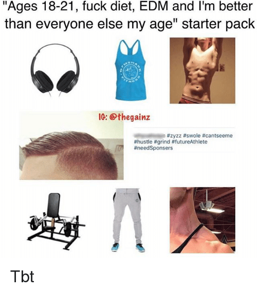 """Memes, Swole, and Tbt: """"Ages 18-21, fuck diet, EDM and I'm better  than everyone else my age"""" starter pack  IG: @thegainz  Tbt"""