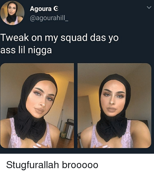 Ass, My Squad, and Squad: Agoura G  @agourahill  Tweak on my squad das yo  ass lil nigga Stugfurallah brooooo