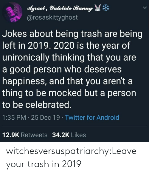 Deserves: Agraet , Yulelide Bunny *  @rosaskittyghost  Jokes about being trash are being  left in 2019. 2020 is the year of  unironically thinking that you are  a good person who deserves  happiness, and that you aren't a  thing to be mocked but a person  to be celebrated.  1:35 PM · 25 Dec 19 · Twitter for Android  12.9K Retweets 34.2K Likes witchesversuspatriarchy:Leave your trash in 2019