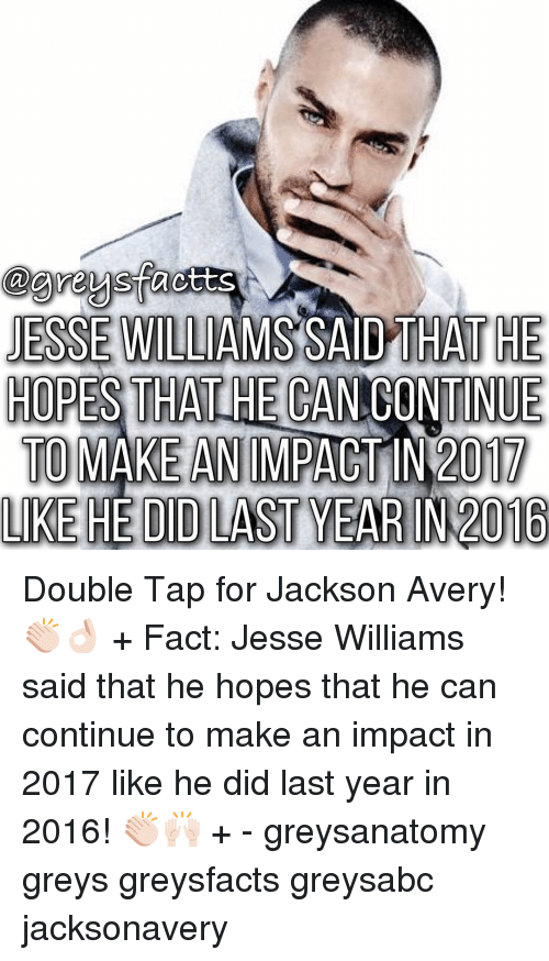 Memes, Grey, and 🤖: agreysfacts  JESSE WILLIAMS SAID THAT HE  HOPES THA  ONTINUE  TO MAKE AN IMPACT IN 2017  LIKE HEDIDLAST YEAR IN 2016 Double Tap for Jackson Avery! 👏🏻👌🏻 + Fact: Jesse Williams said that he hopes that he can continue to make an impact in 2017 like he did last year in 2016! 👏🏻🙌🏻 + - greysanatomy greys greysfacts greysabc jacksonavery
