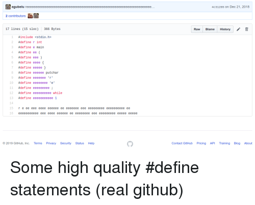 Define, Help, and History: agubelu  4c31285 on Dec 21, 2018  2 contributors  17 lines (15 sloc)  366 Bytes  Raw Blame History  1 #include<stdio.h>  #define r int  3 #definee main  4 #define ee (  #define eee )  6 #define eeee{  7  8 #define eeeeee putchar  9 #define eeeeeee 'r'  #define eeeee }  10 #define eeeeeeeee'  11 #define eeeeeeeee;  12 #define eeeeeeeeee while  13 #define eeeeeeeeeee!  15  r e ee eee eeee eeeeee ee eeeeeee eee eeeeeeeee eeeeeeeeee ee  16 eeeeeeeeeee eee eeee eeeeee ee eeeeeeee eee eeeeeeeee eeeee eeeee  2019 GitHub, Inc. Terms Privacy Security Status Help  Contact GitHub Pricing API TrainingBlog About Some high quality #define statements (real github)