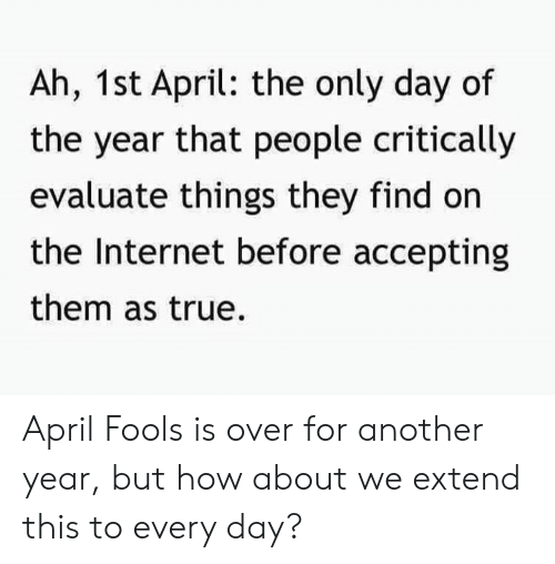 Dank, Internet, and True: Ah, 1st April: the only day of  the year that people critically  evaluate things they find on  the Internet before accepting  them as true. April Fools is over for another year, but how about we extend this to every day?