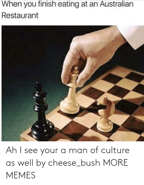 cheese: Ah I see your a man of culture as well by cheese_bush MORE MEMES