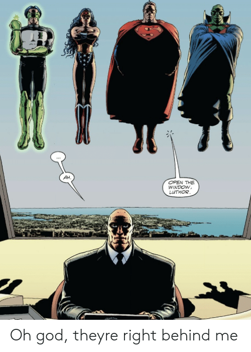 God, Open, and Window: AH  OPEN THE  WINDOW,  LUTHOR. Oh god, theyre right behind me