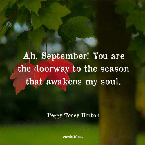 Soul, September, and You: Ah, September! You are  the doorway to the season  that awakens my soul  Peggy Toney Horton  wordables.