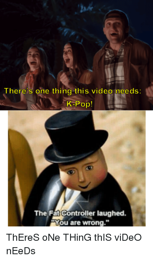 """You Are Wrong: ah  There s one thing this video ineeds:  K-Pop!  The Fat Controller laughed  """"You are wrong."""" ThEreS oNe THinG thIS viDeO nEeDs"""