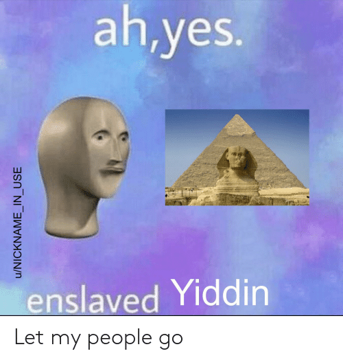 let my people go: ah,yes.  enslaved Yiddin  u/NICKNAME IN USE Let my people go