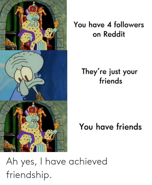 Friendship, Yes, and Ah Yes: Ah yes, I have achieved friendship.