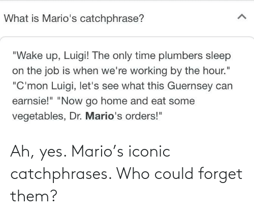 Mario: Ah, yes. Mario's iconic catchphrases. Who could forget them?