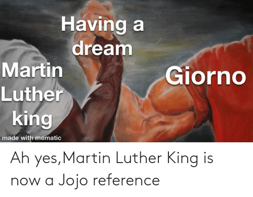 Martin Luther King: Ah yes,Martin Luther King is now a Jojo reference