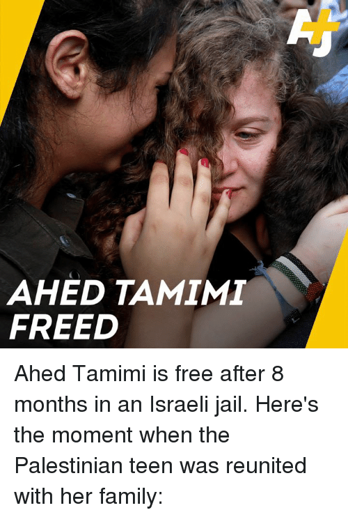 Israeli: AHED TAMIM  FREED Ahed Tamimi is free after 8 months in an Israeli jail. Here's the moment when the Palestinian teen was reunited with her family: