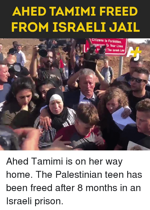 Jail, Memes, and Prison: AHED TAMIMI FREED  FROM ISRAELI JAIL  Cltizens is Forbidden,  ger to Your Lives Ahed Tamimi is on her way home. The Palestinian teen has been freed after 8 months in an Israeli prison.