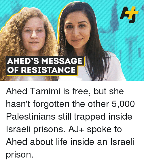 Life, Memes, and Prison: AHED'S MESSAGE  OF RESISTANCE Ahed Tamimi is free, but she hasn't forgotten the other 5,000 Palestinians still trapped inside Israeli prisons. AJ+ spoke to Ahed about life inside an Israeli prison.