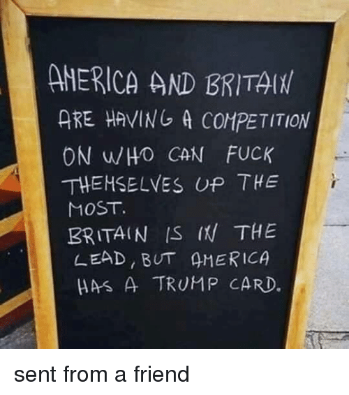 Fuck, Trump, and Britain: AHERICA AND BRITA  ARE HAVING A COMPETITION  ON WHO CAN FUCK  THEHSELVES UP THE  MOST.  BRITAIN IS I THE  LEAD BUT 4MERICA  HAS A TRUMP CARD. sent from a friend