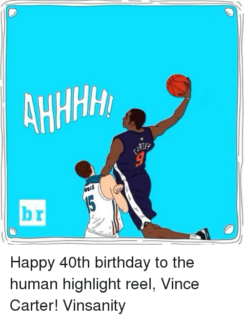 Sports, Highlight Reel, and 40th Birthday: AHHHH Happy 40th birthday to the human highlight reel, Vince Carter! Vinsanity