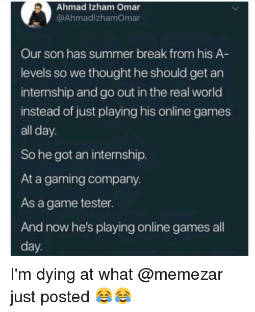 Memes, Summer, and Break: Ahmad Izham Omar  @AhmadlzhamOmar  Our son has summer break from his A  levels so we thought he should get an  internship and go out in the real world  instead of just playing his online games  all day  So he got an internship.  At a gaming company.  As a game tester  And now he's playing online games all  day I'm dying at what @memezar just posted 😂😂