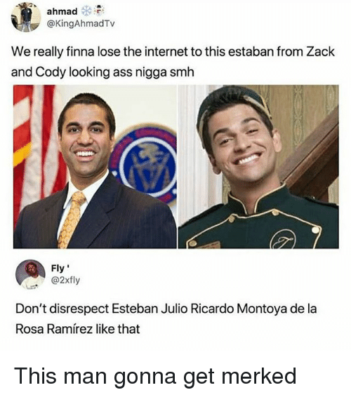 "Esteban Julio Ricardo: ahmad  @KingAhmadTv  We really finna lose the internet to this estaban from Zack  and Cody looking ass nigga smh  Fly""  . ' @2xfly  Don't disrespect Esteban Julio Ricardo Montoya de la  Rosa Ramírez like that This man gonna get merked"