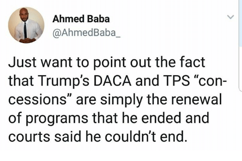 """Ahmed: Ahmed Baba  @AhmedBaba_  Just want to point out the fact  that Trump's DACA and TPS """"con-  cessions"""" are simply the renewal  of programs that he ended and  courts said he couldn't end"""