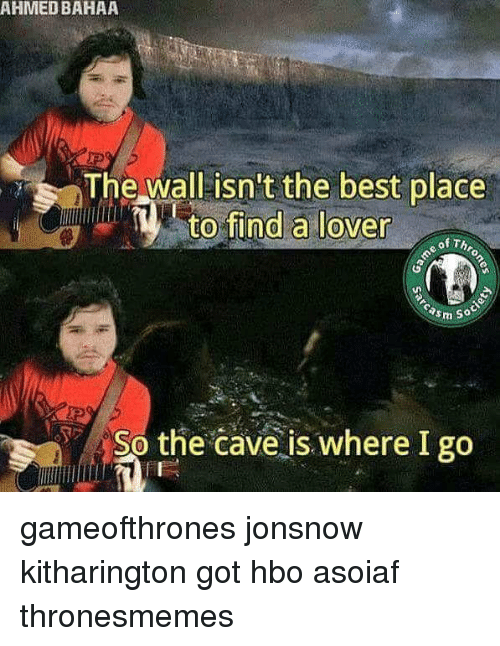 the cave: AHMED BAHAA  The wall isn't the best place  to find a lover  of Th  asm so  So the cave is where I go gameofthrones jonsnow kitharington got hbo asoiaf thronesmemes