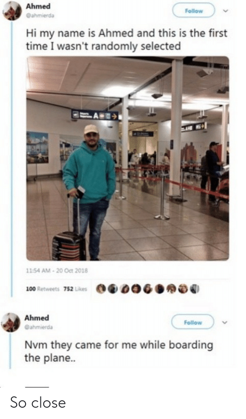plane: Ahmed  Follow  @ahmierda  Hi my name is Ahmed and this is the first  time I wasn't randomly selected  11:54 AM - 20 Oct 2018  100 Retweets 752 Likes  Ahmed  Follow  @ahmierda  Nvm they came for me while boarding  the plane.. So close
