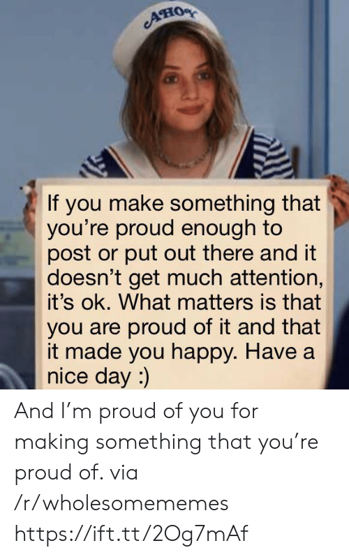 Have A Nice: AHO  If you make something that  you're proud enough to  post or put out there and it  doesn't get much attention,  it's ok. What matters is that  you are proud of it and that  it made you happy. Have a  nice day :) And I'm proud of you for making something that you're proud of. via /r/wholesomememes https://ift.tt/2Og7mAf
