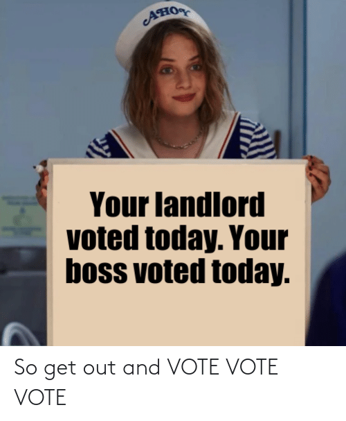 vote: AHO  Your landlord  voted today. Your  boss voted today. So get out and VOTE VOTE VOTE