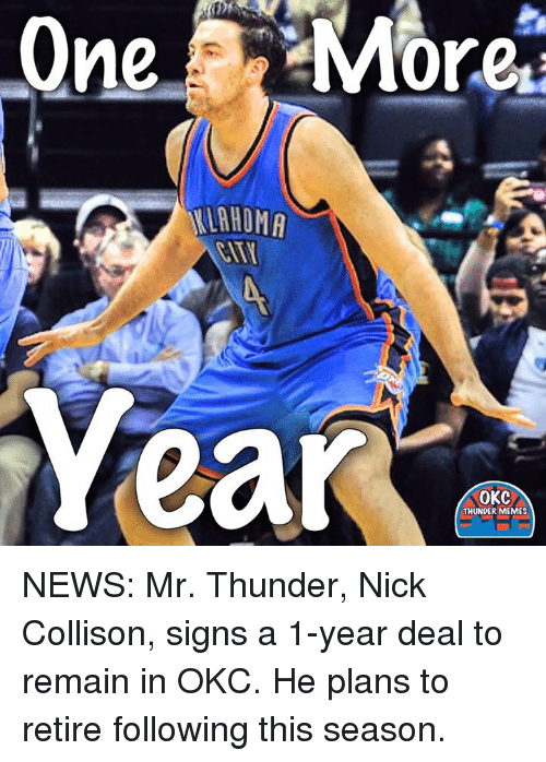 Memes, News, and Nick: AHOMA  Year  OKC  THUNDER MEMES NEWS: Mr. Thunder, Nick Collison, signs a 1-year deal to remain in OKC. He plans to retire following this season.