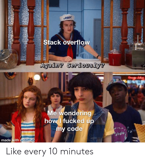 How, Code, and Stack: AHOY  Stack overflow  Again? Seriously?  Me wondering  how Ifucked up  my code  made with mematic Like every 10 minutes