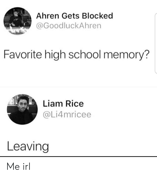 School, Irl, and Me IRL: Ahren Gets Blocked  @GoodluckAhren  Favorite high school memory?  Liam Rice  @Li4mricee  Leaving Me irl