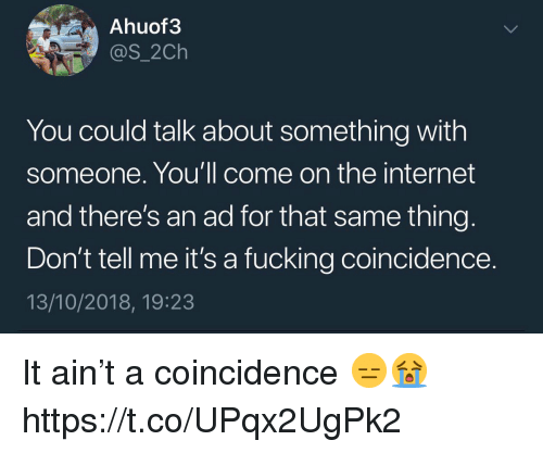 Fucking, Internet, and Coincidence: Ahuof3  @s_2Ch  You could talk about something with  someone. You'll come on the internet  and there's an ad for that same thing  Don't tell me it's a fucking coincidence.  13/10/2018, 19:23 It ain't a coincidence 😑😭 https://t.co/UPqx2UgPk2