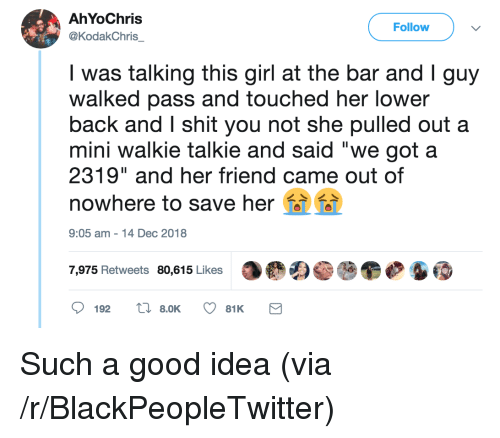 "Blackpeopletwitter, Shit, and Girl: AhYoChris  @KodakChris  Follow  was talking this girl at the bar and Iguy  walked pass and touched her lower  back and I shit you not she pulled out a  mini walkie talkie and said ""we got a  2319"" and her friend came out of  nowhere to save her  9:05 am-14 Dec 2018  7,975 Retweets 80,615 Likes Such a good idea (via /r/BlackPeopleTwitter)"