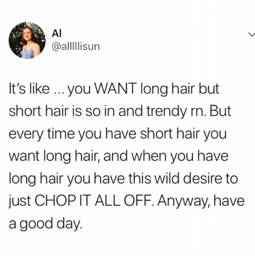 chop: AI  @alllisur  It's like ...you WANT long hair but  short hair is so in and trendy rn. But  every time you have short hair you  want long hair, and when you have  long hair you have this wild desire to  just CHOP IT ALL OFF. Anyway, have  a good day