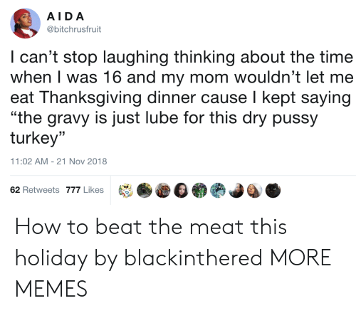 """Dank, Memes, and Pussy: AIDA  @bitchrusfruit  I can't stop laughing thinking about the time  when I was 16 and my mom wouldn't let me  eat Thanksgiving dinner cause I kept saying  """"the gravy is just lube for this dry pussy  turkey""""  (C  11:02 AM-21 Nov 2018  62 Retweets 777 Likes How to beat the meat this holiday by blackinthered MORE MEMES"""