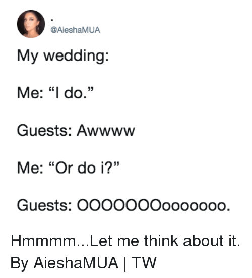 """Dank, Wedding, and 🤖: @AieshaMUA  My wedding:  Me: """"I do.""""  Guests: Awwwww  Me: """"Or do i?""""  Guests: OOOOOOOooooooO  35 Hmmmm...Let me think about it.  By AieshaMUA 