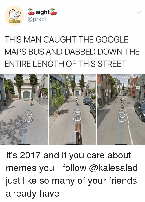 Dabbed: aighto  G @prkzl  THIS MAN CAUGHT THE GOOGLE  MAPS BUS AND DABBED DOWN THE  ENTIRE LENGTH OF THIS STREET  おつかれ  40 It's 2017 and if you care about memes you'll follow @kalesalad just like so many of your friends already have