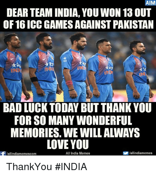 aime: AIM  DEAR TEAM INDIA, YOU WON 13 OUT  OF 16 ICC GAMES AGAINST PAKISTAN  BAD LUCK TODAY BUT THANK YOU  FOR SO MANYWONDERFUL  LOVE YOU  All India Memes  SP hallindiamemes,  Wallindiamemescom ThankYou #INDIA