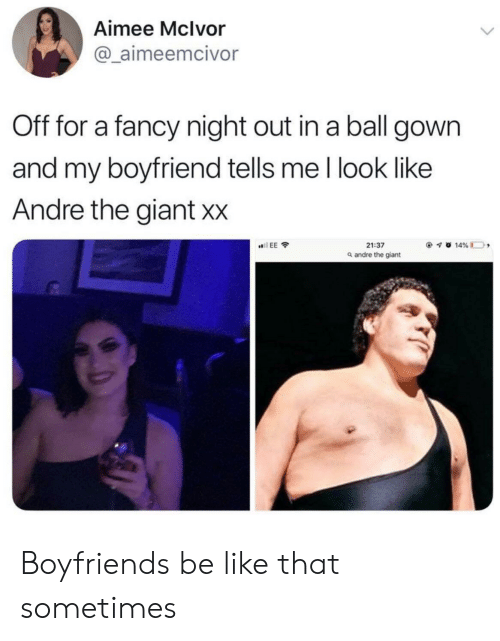 night out: Aimee Mclvor  @ aimeemcivor  Off for a fancy night out in a ball gown  and my boyfriend tells me l look like  Andre the giant Xx  21:37  a andre the giant Boyfriends be like that sometimes