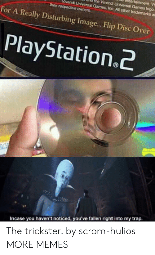 playstation 2: ainment V  he Vivendi Universal Games flogo  vendi Universal Games, Inc All other trademarks a  their respective owners  For A Really Disturbing Imag...Flip Disc Over  PlayStation.2  NSN  Incase you haven't noticed, you've fallen right into my trap. The trickster. by scrom-hulios MORE MEMES