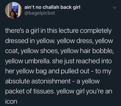 Dress: ain't no challah back girl  @bagelpicbot  there's a girl in this lecture completely  dressed in yellow. yellow dress, yellow  coat, yellow shoes, yellow hair bobble,  yellow umbrella. she just reached into  her yellow bag and pulled out - to my  absolute astonishment - a yellow  packet of tissues. yellow girl you're an  icon