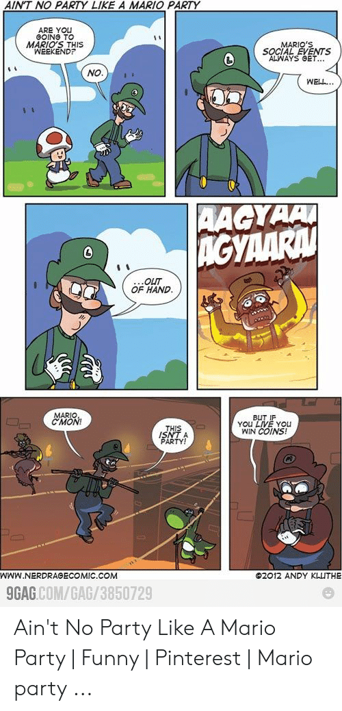 Funny Mario Memes: AINT NO PARTY LIKE A MARIO PARTY  ARE YOU  GOING TO  MARIO'S THIS  WEEKEND?  MARIO'S  SOCIAL EVENTS  ALWAYS GET...  NO  WELL..  AAGYAA  AGYAARA  ...OUT  OF HAND.  MARIO  CMON!  BUT IF  YOu LIVE YOu  WIN COINS!  THIS  ISNT A  PARTY!  WWw.NERDRAGECOMIC.COM  02012 ANDY KLUTHE  9GAG.COM/GAG/3850729 Ain't No Party Like A Mario Party   Funny   Pinterest   Mario party ...