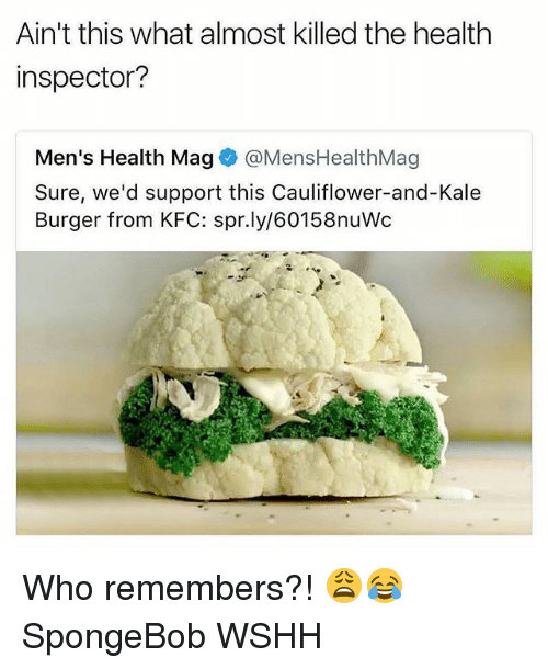 mags: Ain't this what almost killed the health  inspector?  Men's Health Magネ@MensHealthMag  Sure, we'd support this Cauliflower-and-Kale  Burger from KFC: spr.ly/60158nuWc Who remembers?! 😩😂 SpongeBob WSHH
