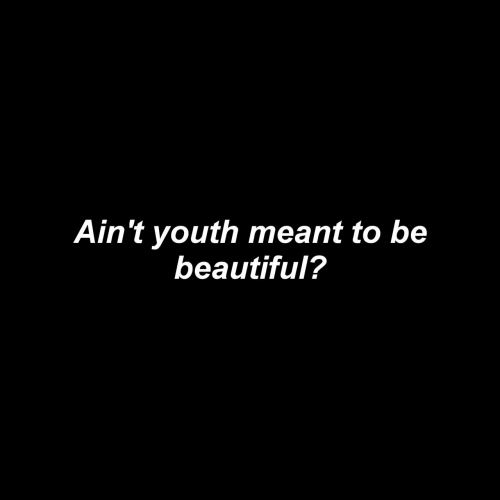 Beautiful, Youth, and Aint: Ain't youth meant to be  beautiful?