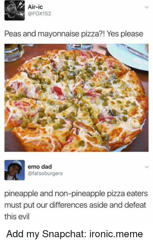 emo dad: Air-ic  @FOX152  Peas and mayonnaise pizza?! Yes please  emo dad  @fatsoburgers  pineapple and non-pineapple pizza eaters  must put our differences aside and defeat  this evil Add my Snapchat: ironic.meme