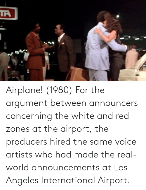 real world: Airplane! (1980) For the argument between announcers concerning the white and red zones at the airport, the producers hired the same voice artists who had made the real-world announcements at Los Angeles International Airport.