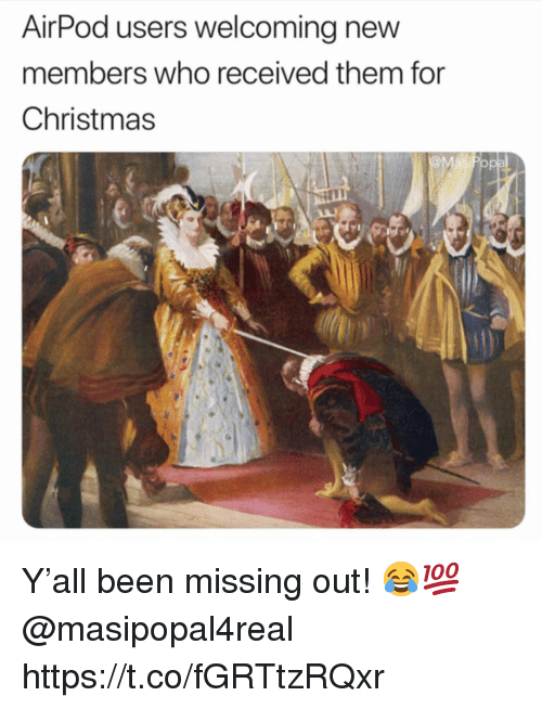 Christmas, Been, and Who: AirPod users welcoming new  members who received them for  Christmas Y'all been missing out! 😂💯 @masipopal4real https://t.co/fGRTtzRQxr