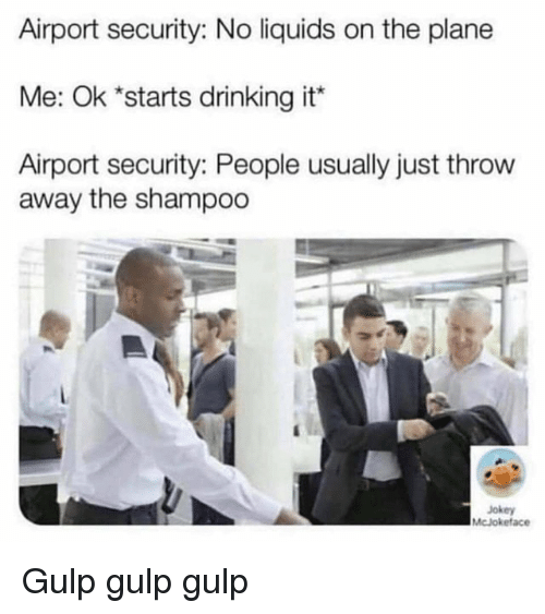 Drinking, Plane, and Security: Airport security: No liquids on the plane  Me: Ok *starts drinking it  Airport security: People usually just throw  away the shampoo  Jokey  McJokeface Gulp gulp gulp
